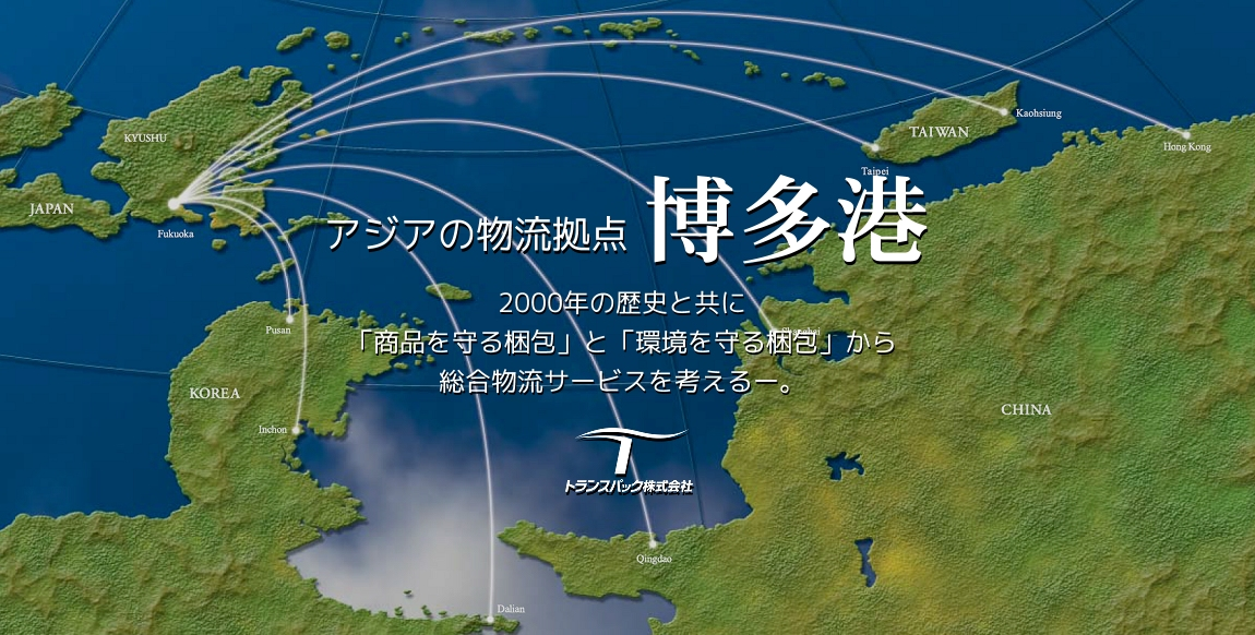 アジアの物流拠点 博多港 2000年の歴史と共に 「商品を守る梱包」と[環境を守る梱包]から 総合物流サービスを考えるー。